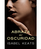 Abraza mi oscuridad de Isabel Keats 1